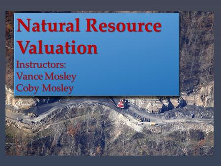 Natural Resource Valuation Instructors: Vance Mosley Coby Mosley Natural Resource Valuation Instructors: Vance Mosley Coby Mosley.