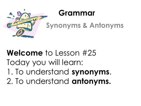 Grammar Welcome to Lesson #25 Today you will learn: 1. To understand synonyms. 2. To understand antonyms. Synonyms & Antonyms.
