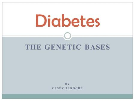 THE GENETIC BASES BY CASEY JAROCHE Diabetes. Stats and Facts  7.8% of people in the US have diabetes (23.6 million people)  7 th leading cause of death.