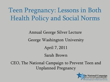 Teen Pregnancy: Lessons in Both Health Policy and Social Norms Annual George Silver Lecture George Washington University April 7, 2011 Sarah Brown CEO,