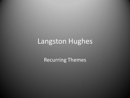 Langston Hughes Recurring Themes. Prior Knowledge What do you remember about topics and themes? What is the relationship between topics and themes?