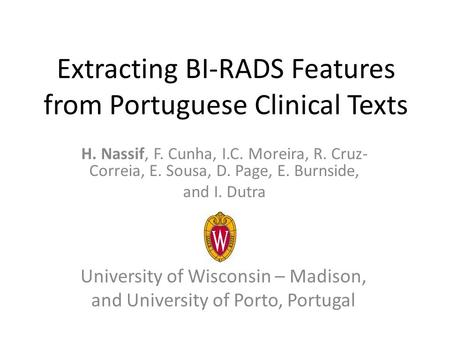 Extracting BI-RADS Features from Portuguese Clinical Texts H. Nassif, F. Cunha, I.C. Moreira, R. Cruz- Correia, E. Sousa, D. Page, E. Burnside, and I.