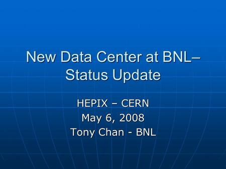New Data Center at BNL– Status Update HEPIX – CERN May 6, 2008 Tony Chan - BNL.