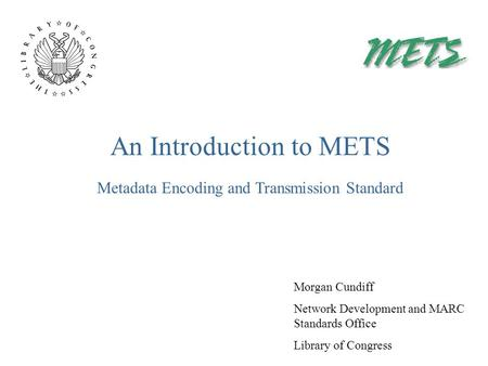 An Introduction to METS Morgan Cundiff Network Development and MARC Standards Office Library of Congress Metadata Encoding and Transmission Standard.
