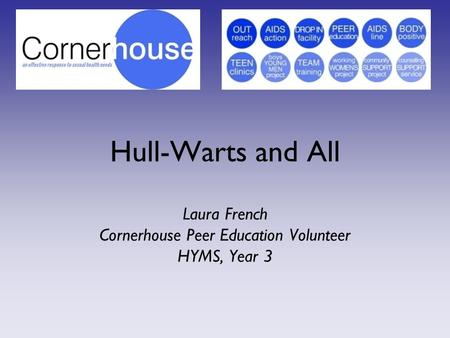 Hull-Warts and All Laura French Cornerhouse Peer Education Volunteer HYMS, Year 3.