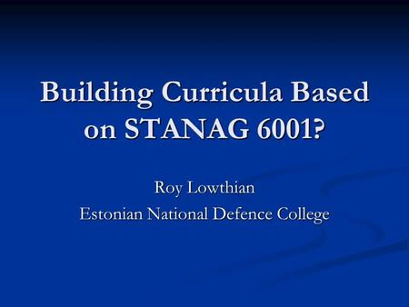 Building Curricula Based on STANAG 6001? Roy Lowthian Estonian National Defence College.