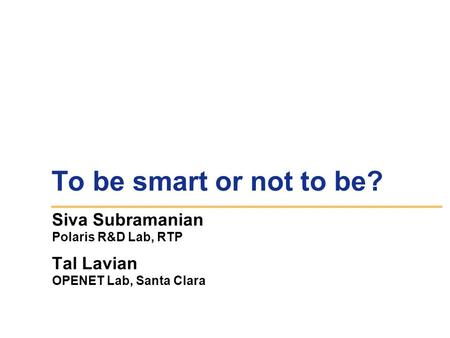 To be smart or not to be? Siva Subramanian Polaris R&D Lab, RTP Tal Lavian OPENET Lab, Santa Clara.