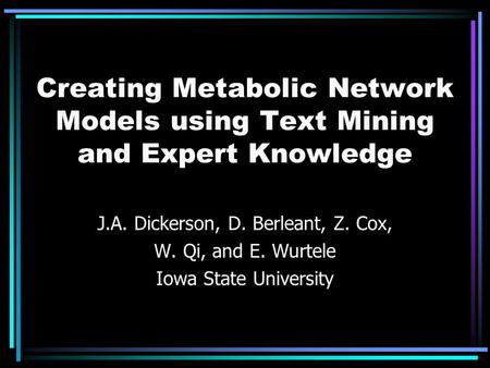 Creating Metabolic Network Models using Text Mining and Expert Knowledge J.A. Dickerson, D. Berleant, Z. Cox, W. Qi, and E. Wurtele Iowa State University.