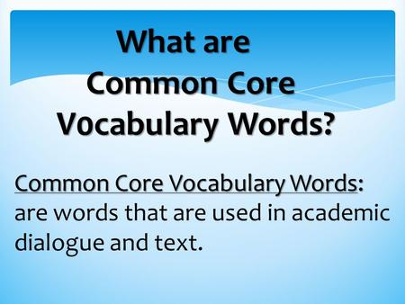 Common Core Vocabulary Words: are words that are used in academic dialogue and text. What are Common Core V0cabulary Words?