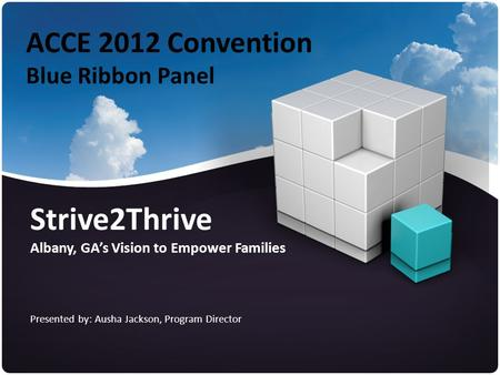 ACCE 2012 Convention Blue Ribbon Panel Strive2Thrive Albany, GA's Vision to Empower Families Presented by: Ausha Jackson, Program Director.
