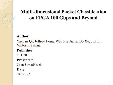 Multi-dimensional Packet Classification on FPGA 100 Gbps and Beyond Author: Yaxuan Qi, Jeffrey Fong, Weirong Jiang, Bo Xu, Jun Li, Viktor Prasanna Publisher: