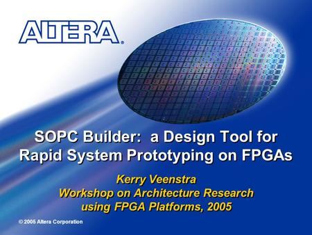 © 2005 Altera Corporation SOPC Builder: a Design Tool for Rapid System Prototyping on FPGAs Kerry Veenstra Workshop on Architecture Research using FPGA.