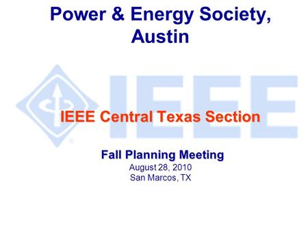 IEEE Central Texas Section Fall Planning Meeting Power & Energy Society, Austin IEEE Central Texas Section Fall Planning Meeting August 28, 2010 San Marcos,