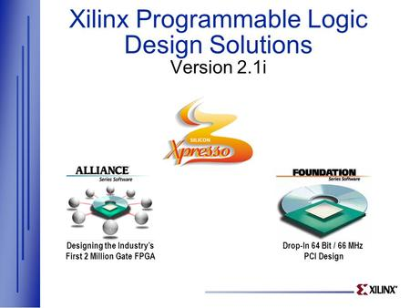 Xilinx Programmable Logic Design Solutions Version 2.1i Designing the Industry's First 2 Million Gate FPGA Drop-In 64 Bit / 66 MHz PCI Design.