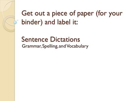 Get out a piece of paper (for your binder) and label it: Sentence Dictations Grammar, Spelling, and Vocabulary.