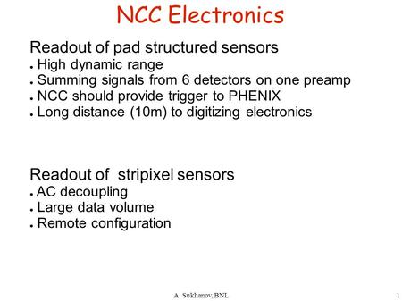 A. Sukhanov, BNL1 NCC Electronics Readout of pad structured sensors ● High dynamic range ● Summing signals from 6 detectors on one preamp ● NCC should.