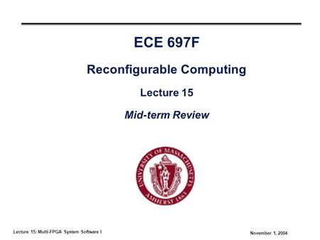 Lecture 15: Multi-FPGA System Software I November 1, 2004 ECE 697F Reconfigurable Computing Lecture 15 Mid-term Review.