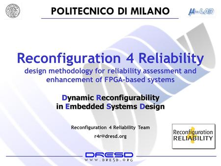 POLITECNICO DI MILANO Reconfiguration 4 Reliability design methodology for reliability assessment and enhancement of FPGA-based systems Dynamic Reconfigurability.