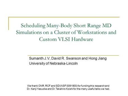 Scheduling Many-Body Short Range MD Simulations on a Cluster of Workstations and Custom VLSI Hardware Sumanth J.V, David R. Swanson and Hong Jiang University.