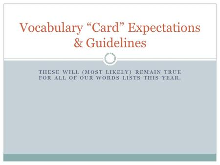 "THESE WILL (MOST LIKELY) REMAIN TRUE FOR ALL OF OUR WORDS LISTS THIS YEAR. Vocabulary ""Card"" Expectations & Guidelines."