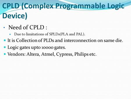 CPLD (Complex Programmable Logic Device) Need of CPLD : Due to limitations of SPLDs(PLA and PAL). It is Collection of PLDs and interconnection on same.
