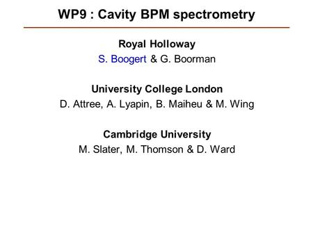 WP9 : Cavity BPM spectrometry Royal Holloway S. Boogert & G. Boorman University College London D. Attree, A. Lyapin, B. Maiheu & M. Wing Cambridge University.