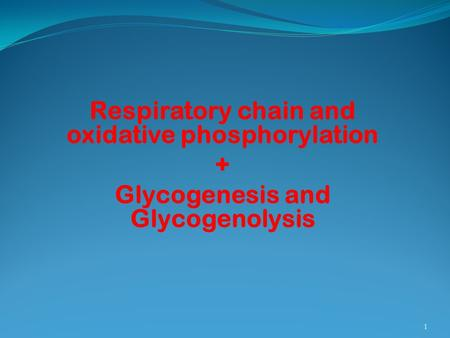 Respiratory chain and oxidative phosphorylation + Glycogenesis and Glycogenolysis 1.