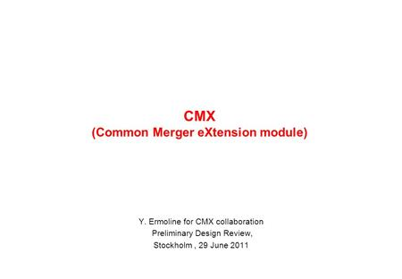 CMX (Common Merger eXtension module) Y. Ermoline for CMX collaboration Preliminary Design Review, Stockholm, 29 June 2011.