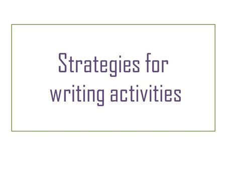 Strategies for writing activities. Strategies – Writing 1 Think about this before you start: Read the instructions so you don't misunderstand what to.