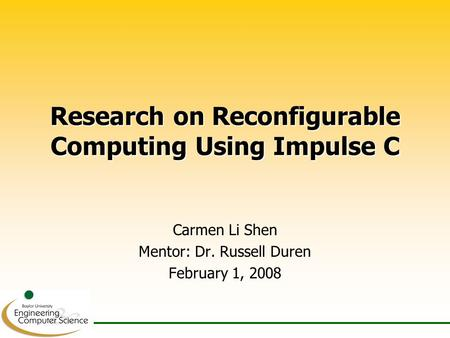 Research on Reconfigurable Computing Using Impulse C Carmen Li Shen Mentor: Dr. Russell Duren February 1, 2008.