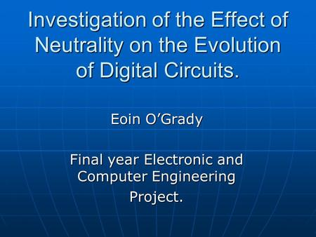 Investigation of the Effect of Neutrality on the Evolution of Digital Circuits. Eoin O'Grady Final year Electronic and Computer Engineering Project.