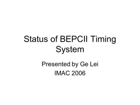 Status of BEPCII Timing System Presented by Ge Lei IMAC 2006.