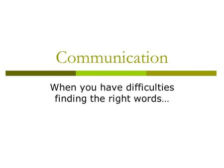 Communication When you have difficulties finding the right words…
