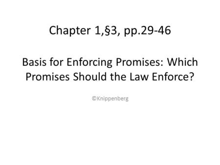 Basis for Enforcing Promises: Which Promises Should the Law Enforce? Chapter 1,§3, pp.29-46 ©Knippenberg.