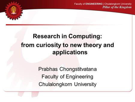 Research in Computing: from curiosity to new theory and applications Prabhas Chongstitvatana Faculty of Engineering Chulalongkorn University.