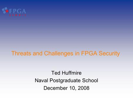 Threats and Challenges in FPGA Security Ted Huffmire Naval Postgraduate School December 10, 2008.