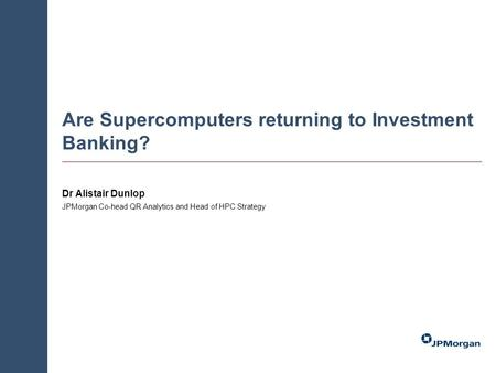 Are Supercomputers returning to Investment Banking? Dr Alistair Dunlop JPMorgan Co-head QR Analytics and Head of HPC Strategy.