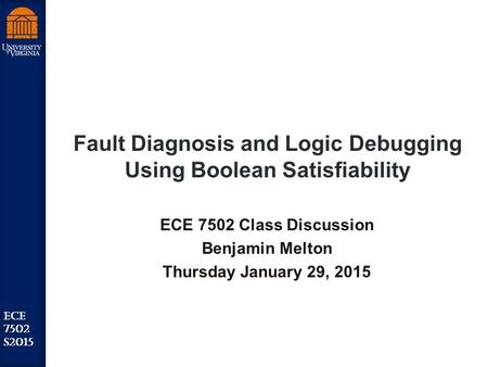 Robust Low Power VLSI ECE 7502 S2015 Fault Diagnosis and Logic Debugging Using Boolean Satisfiability ECE 7502 Class Discussion Benjamin Melton Thursday.