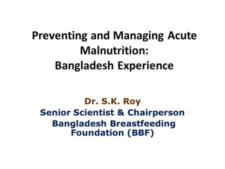 Preventing and Managing Acute Malnutrition: Bangladesh Experience Dr. S.K. Roy Senior Scientist & Chairperson Bangladesh Breastfeeding Foundation (BBF)