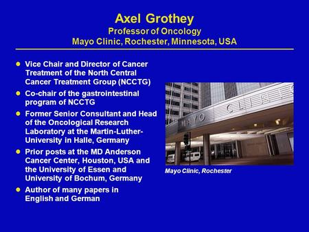 Axel Grothey Professor of Oncology Mayo Clinic, Rochester, Minnesota, USA Vice Chair and Director of Cancer Treatment of the North Central Cancer Treatment.