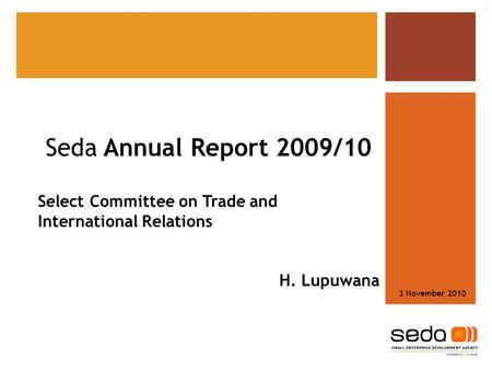 Seda Annual Report 2009/10 Select Committee on Trade and International Relations H. Lupuwana 3 November 2010.