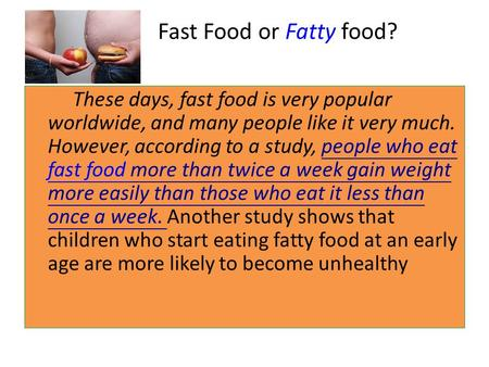 Fast Food or Fatty food? These days, fast food is very popular worldwide, and many people like it very much. However, according to a study, people who.