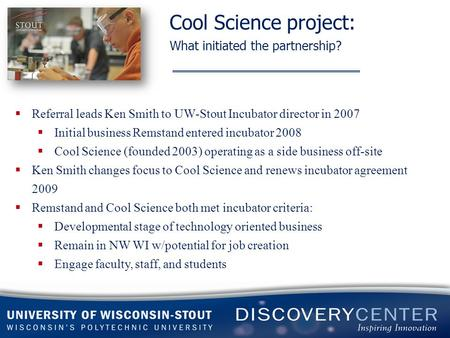 Cool Science project: What initiated the partnership?  Referral leads Ken Smith to UW-Stout Incubator director in 2007  Initial business Remstand entered.