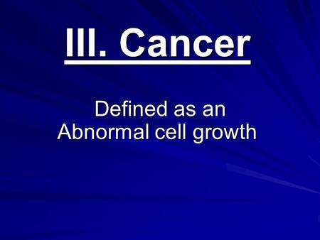 III. Cancer Defined as an Abnormal cell growth Defined as an Abnormal cell growth.