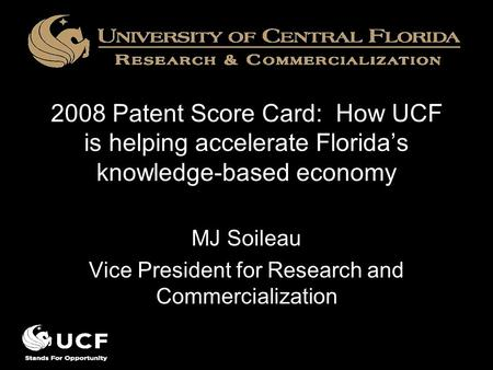 2008 Patent Score Card: How UCF is helping accelerate Florida's knowledge-based economy MJ Soileau Vice President for Research and Commercialization.