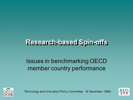 D S T I S T P Technology and Innovation Policy Committee (8 December 1999) Research-based Spin-offs Issues in benchmarking OECD member country performance.