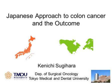Japanese Approach to colon cancer and the Outcome Dep. of Surgical Oncology Tokyo Medical and Dental University Kenichi Sugihara.