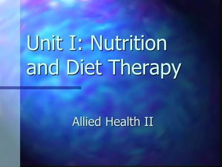 Unit I: Nutrition and Diet Therapy Allied Health II.