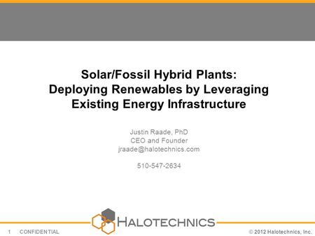 © 2012 Halotechnics, Inc.CONFIDENTIAL1 Solar/Fossil Hybrid Plants: Deploying Renewables by Leveraging Existing Energy Infrastructure Justin Raade, PhD.