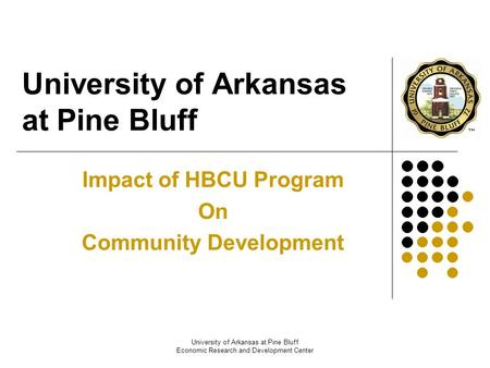 University of Arkansas at Pine Bluff Economic Research and Development Center University of Arkansas at Pine Bluff Impact of HBCU Program On Community.